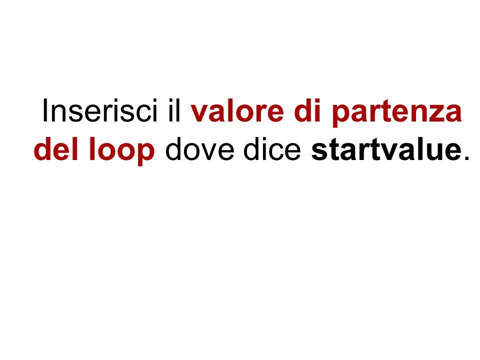 Inserisci il valore finale del loop dove diceendvalue.