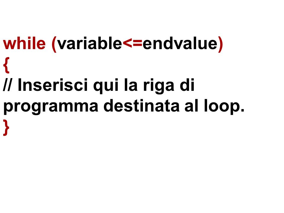 while (variable<=endvalue) { // Inserisci qui la riga di programma destinata al loop. }