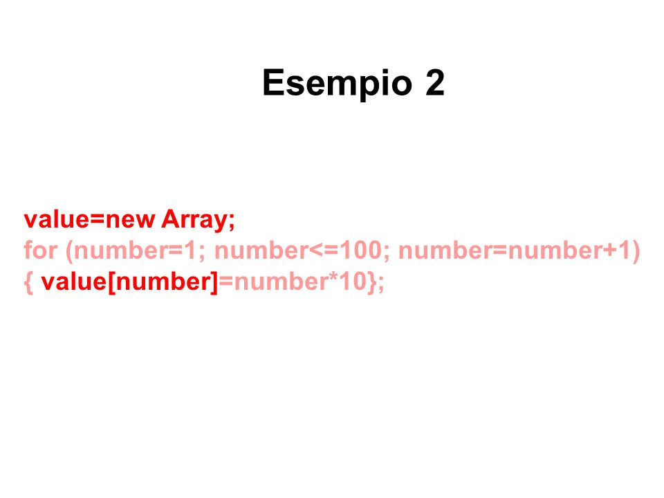 value=new Array; for (number=1; number<=100; number=number+1) { value[number]=number*10}; Esempio 2