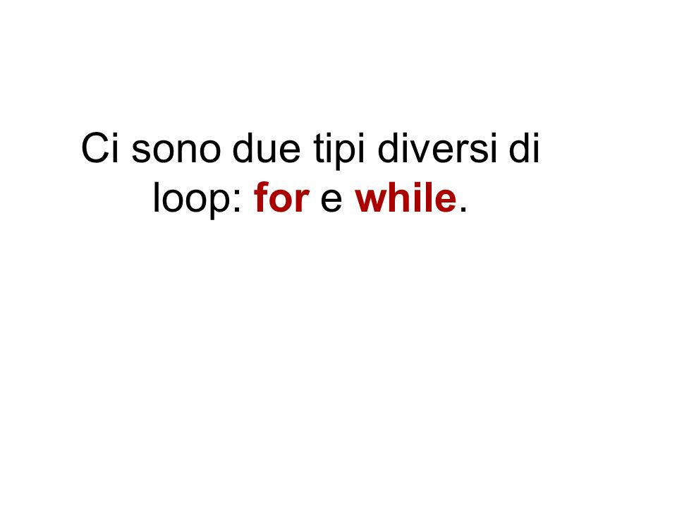 Ci sono due tipi diversi di loop: for e while.