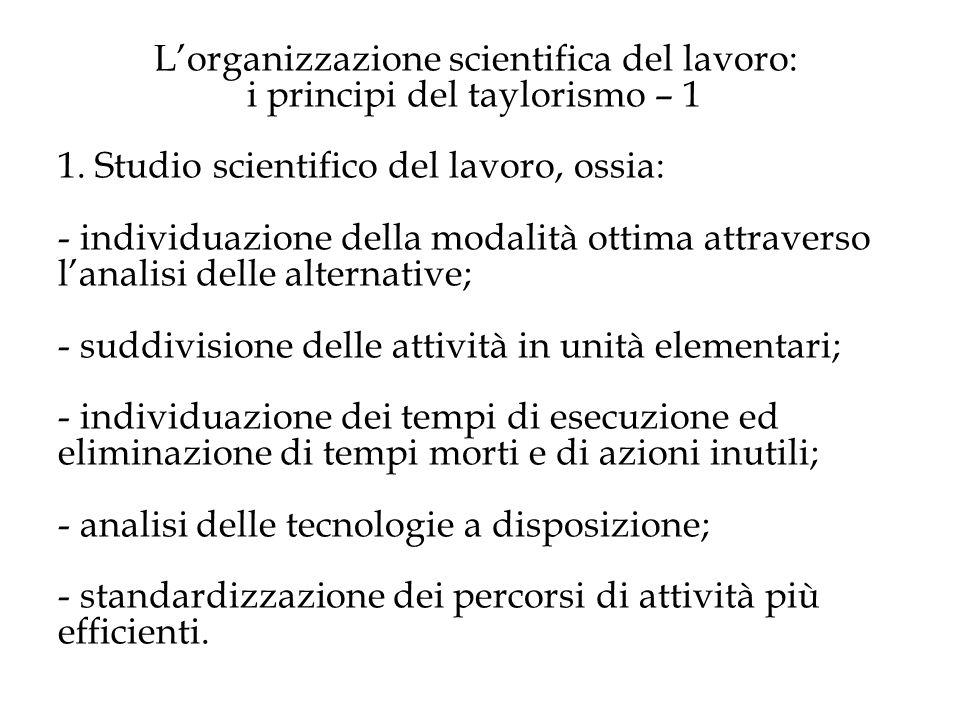 Lorganizzazione scientifica del lavoro: i principi del taylorismo – 1 1. Studio scientifico del lavoro, ossia: - individuazione della modalità ottima