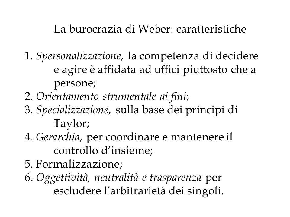 La burocrazia di Weber: caratteristiche 1. Spersonalizzazione, la competenza di decidere e agire è affidata ad uffici piuttosto che a persone; 2. Orie