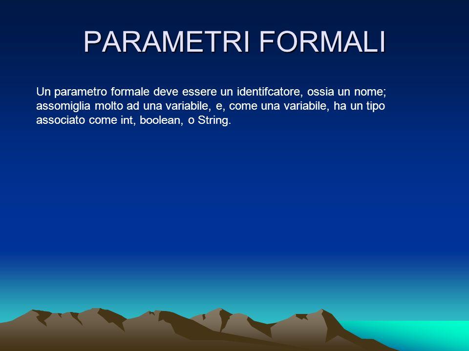 PARAMETRI FORMALI Un parametro formale deve essere un identifcatore, ossia un nome; assomiglia molto ad una variabile, e, come una variabile, ha un tipo associato come int, boolean, o String.