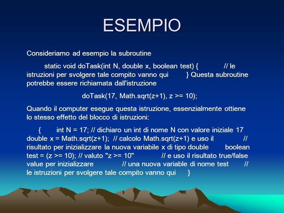 ESEMPIO Consideriamo ad esempio la subroutine static void doTask(int N, double x, boolean test) { // le istruzioni per svolgere tale compito vanno qui } Questa subroutine potrebbe essere richiamata dall istruzione doTask(17, Math.sqrt(z+1), z >= 10); Quando il computer esegue questa istruzione, essenzialmente ottiene lo stesso effetto del blocco di istruzioni: { int N = 17; // dichiaro un int di nome N con valore iniziale 17 double x = Math.sqrt(z+1); // calcolo Math.sqrt(z+1) e uso il // risultato per inizializzare la nuova variabile x di tipo double boolean test = (z >= 10); // valuto z >= 10 // e uso il risultato true/false value per inizializzare // una nuova variable di nome test // le istruzioni per svolgere tale compito vanno qui }