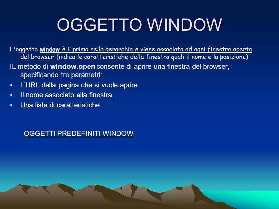 OGGETTO WINDOW L oggetto window è il primo nella gerarchia e viene associato ad ogni finestra aperta del browser (indica le caratteristiche della finestra quali il nome e la posizione) IL metodo di window.open consente di aprire una finestra del browser, specificando tre parametri: LURL della pagina che si vuole aprire Il nome associato alla finestra, Una lista di caratteristiche OGGETTI PREDEFINITI WINDOW