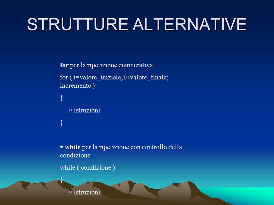 STRUTTURE ALTERNATIVE for per la ripetizione enumerativa for ( i=valore_iniziale; i<valore_finale; incremento ) // istruzioni while per la ripetizione con controllo della condizione while ( condizione ) // istruzioni