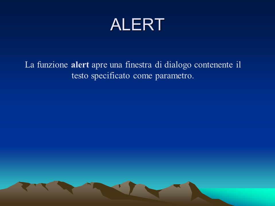 ALERT La funzione alert apre una finestra di dialogo contenente il testo specificato come parametro.