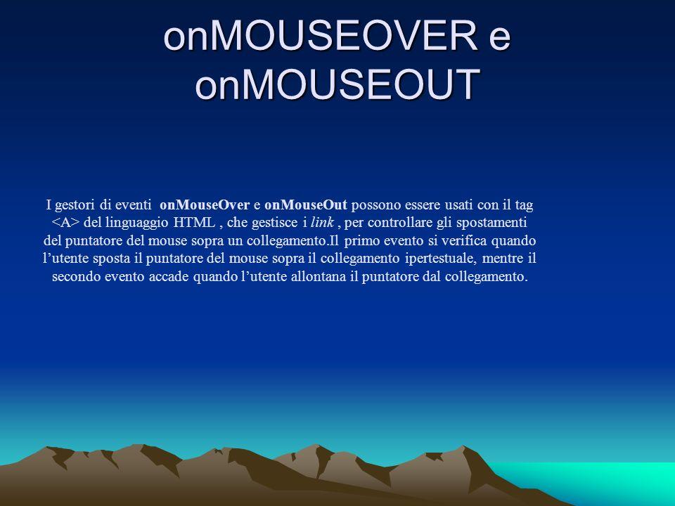 onMOUSEOVER e onMOUSEOUT I gestori di eventi onMouseOver e onMouseOut possono essere usati con il tag del linguaggio HTML, che gestisce i link, per co