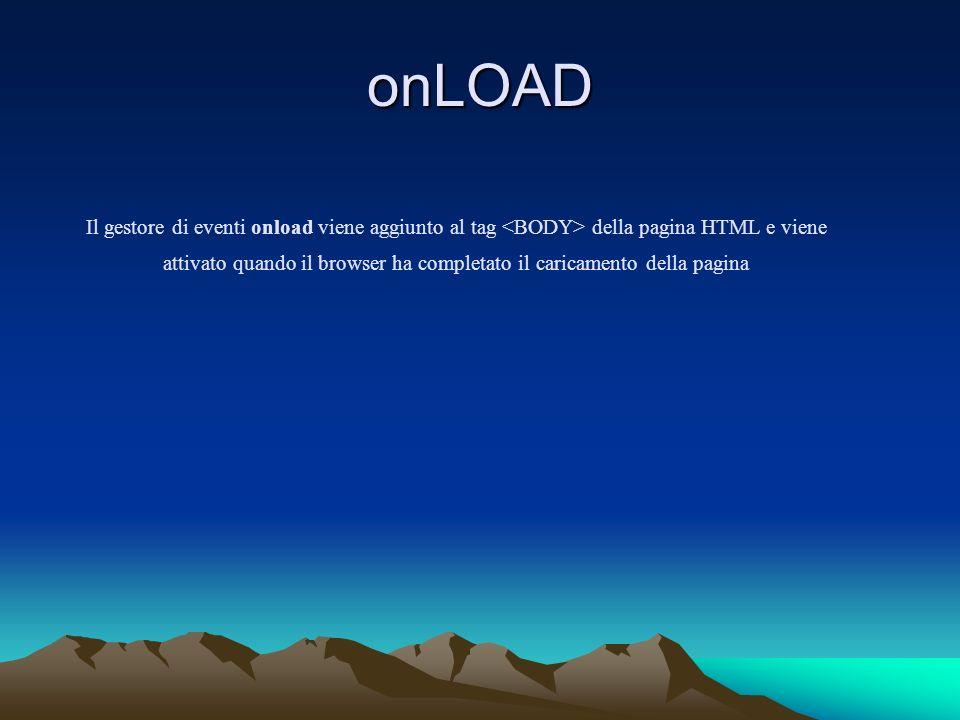 onLOAD Il gestore di eventi onload viene aggiunto al tag della pagina HTML e viene attivato quando il browser ha completato il caricamento della pagina