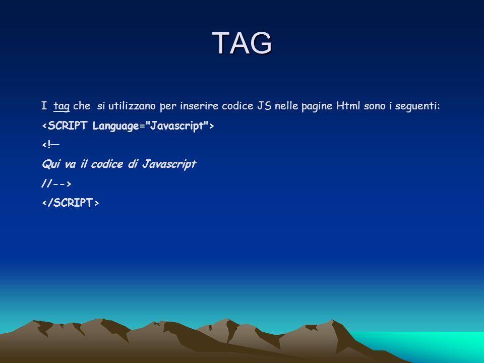 TAG I tag che si utilizzano per inserire codice JS nelle pagine Html sono i seguenti: <! Qui va il codice di Javascript //-->