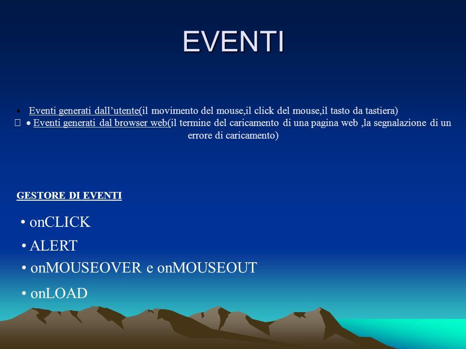 EVENTI Eventi generati dallutente(il movimento del mouse,il click del mouse,il tasto da tastiera) Eventi generati dal browser web(il termine del caricamento di una pagina web,la segnalazione di un errore di caricamento) GESTORE DI EVENTI onCLICK ALERT onMOUSEOVER e onMOUSEOUT onLOAD