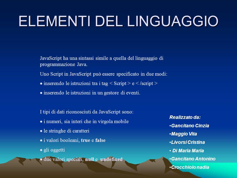 ELEMENTI DEL LINGUAGGIO JavaScript ha una sintassi simile a quella del linguaggio di programmazione Java. Uno Script in JavaScript può essere specific