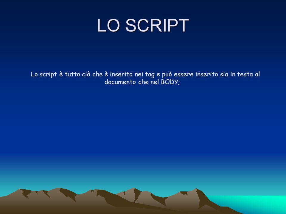 LO SCRIPT Lo script è tutto ciò che è inserito nei tag e può essere inserito sia in testa al documento che nel BODY;