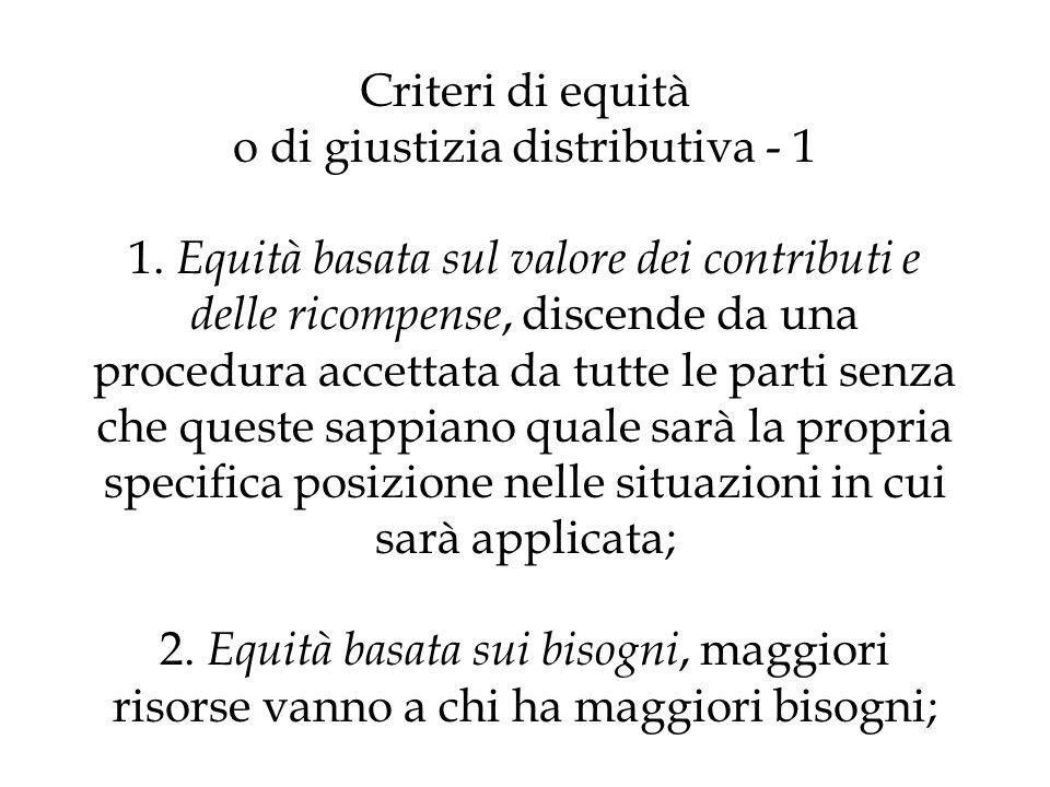 Criteri di equità o di giustizia distributiva - 1 1. Equità basata sul valore dei contributi e delle ricompense, discende da una procedura accettata d