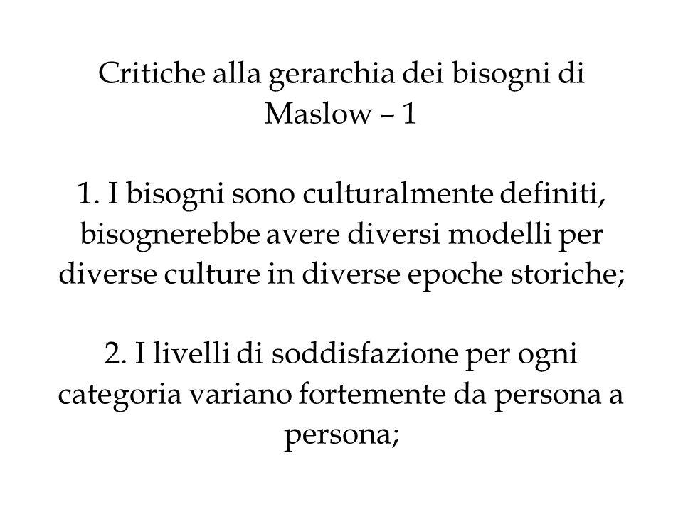 Critiche alla gerarchia dei bisogni di Maslow – 1 1. I bisogni sono culturalmente definiti, bisognerebbe avere diversi modelli per diverse culture in