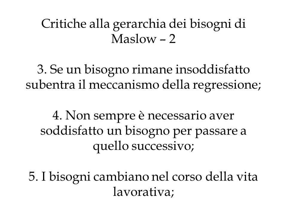 Critiche alla gerarchia dei bisogni di Maslow – 2 3. Se un bisogno rimane insoddisfatto subentra il meccanismo della regressione; 4. Non sempre è nece