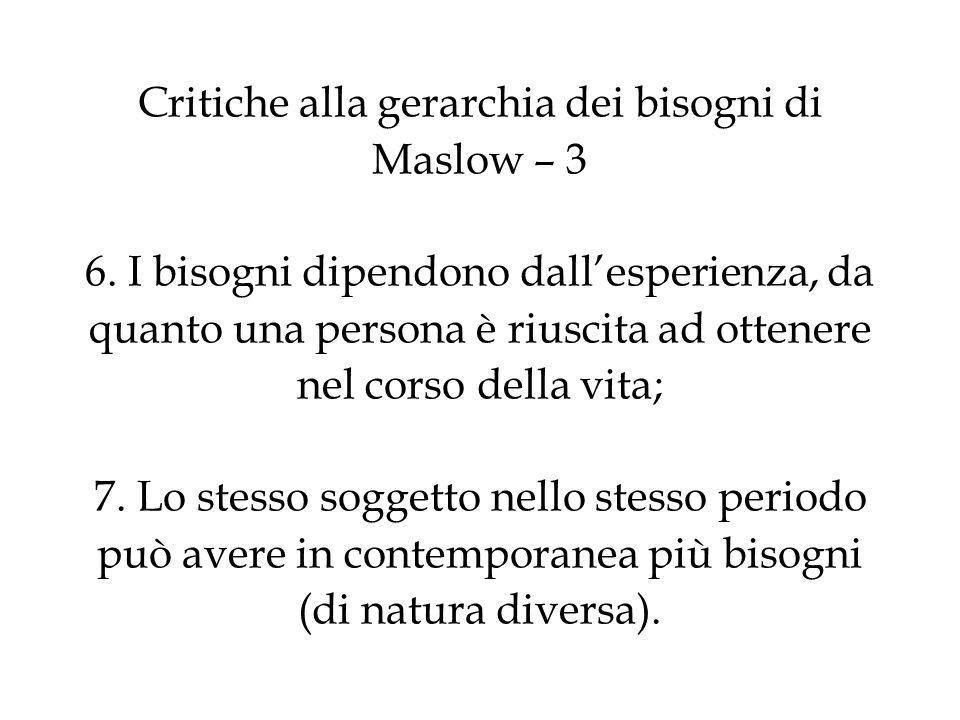 Critiche alla gerarchia dei bisogni di Maslow – 3 6. I bisogni dipendono dallesperienza, da quanto una persona è riuscita ad ottenere nel corso della