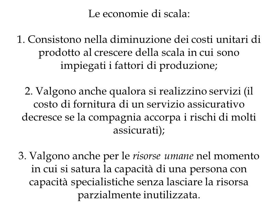 Le economie di scala: 1. Consistono nella diminuzione dei costi unitari di prodotto al crescere della scala in cui sono impiegati i fattori di produzi