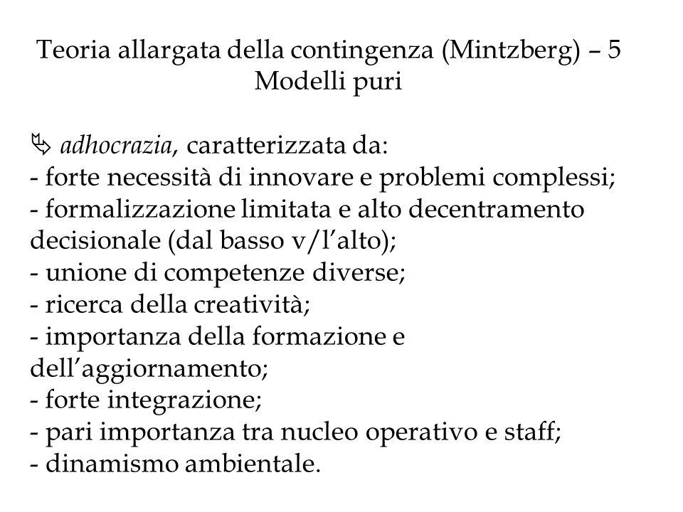 Teoria allargata della contingenza (Mintzberg) – 5 Modelli puri adhocrazia, caratterizzata da: - forte necessità di innovare e problemi complessi; - f