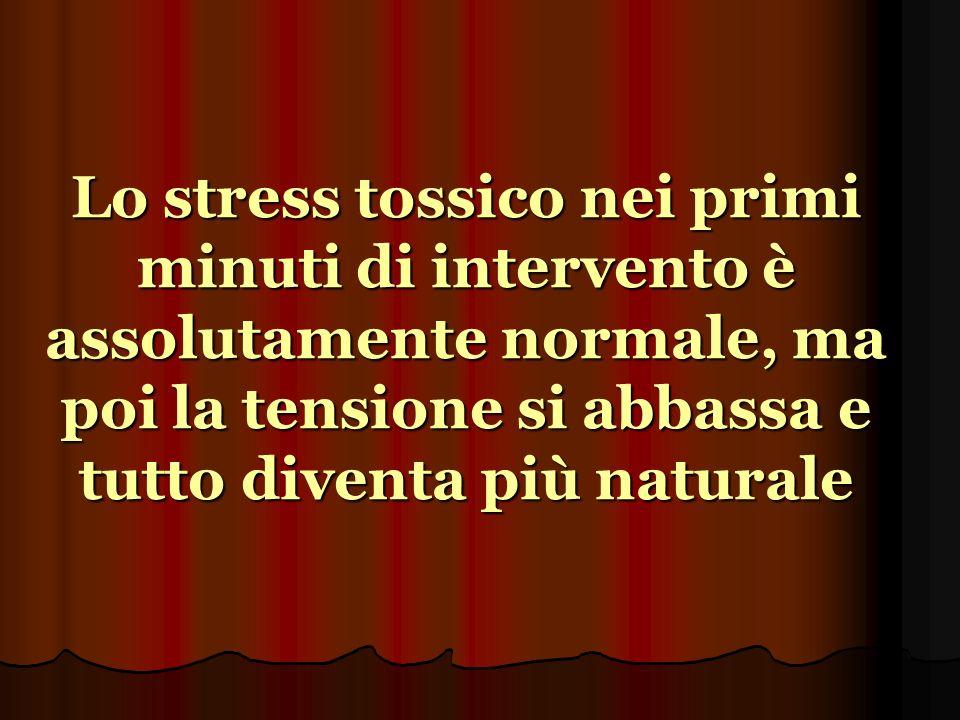 Lo stress tossico nei primi minuti di intervento è assolutamente normale, ma poi la tensione si abbassa e tutto diventa più naturale