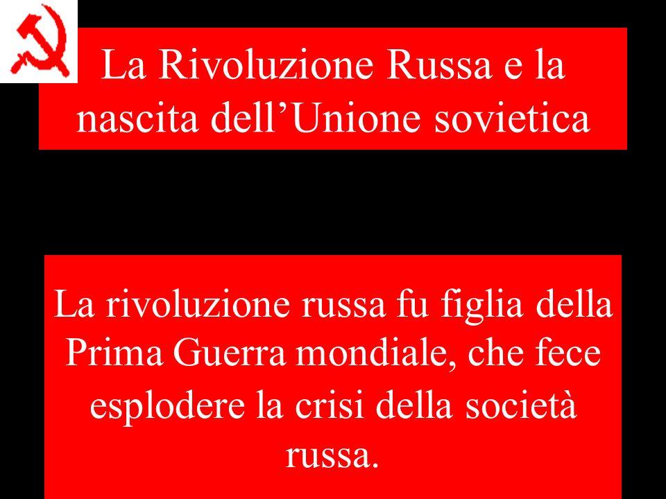 La Rivoluzione Russa e la nascita dellUnione sovietica La rivoluzione russa fu figlia della Prima Guerra mondiale, che fece esplodere la crisi della società russa.