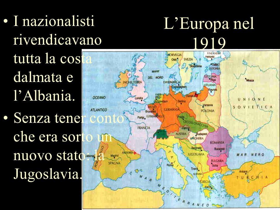 LEuropa nel 1919 I nazionalisti rivendicavano tutta la costa dalmata e lAlbania. Senza tener conto che era sorto un nuovo stato: la Jugoslavia.