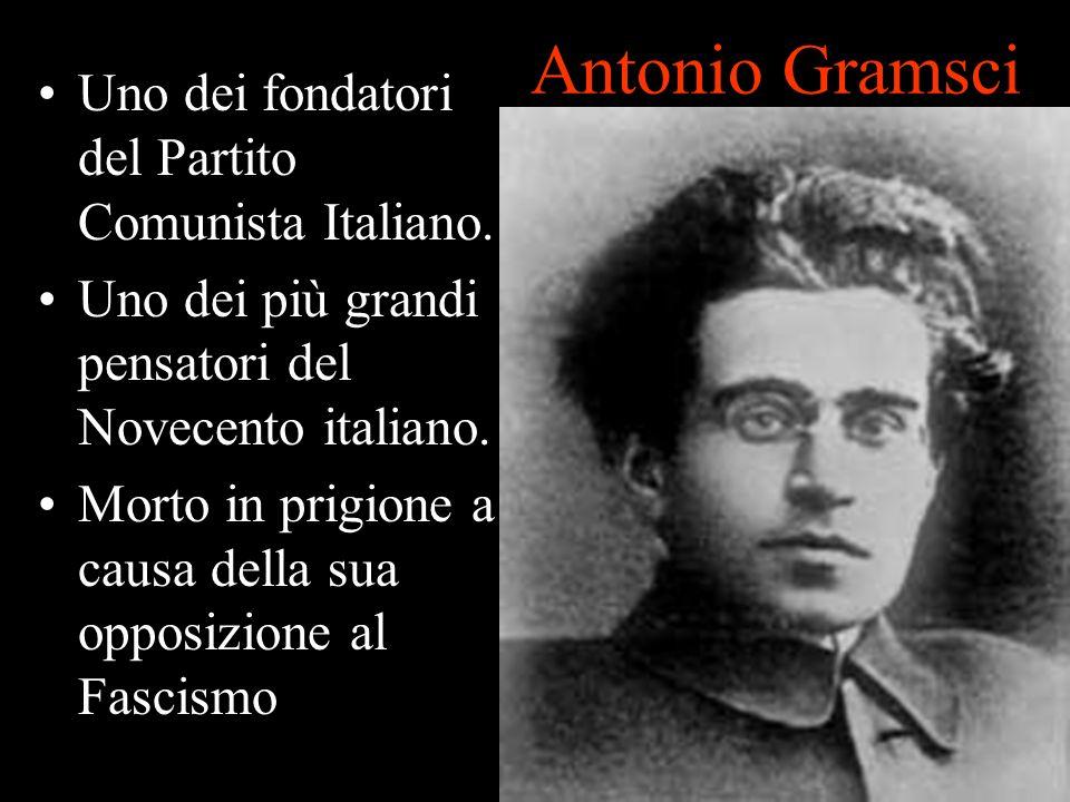 Antonio Gramsci Uno dei fondatori del Partito Comunista Italiano. Uno dei più grandi pensatori del Novecento italiano. Morto in prigione a causa della