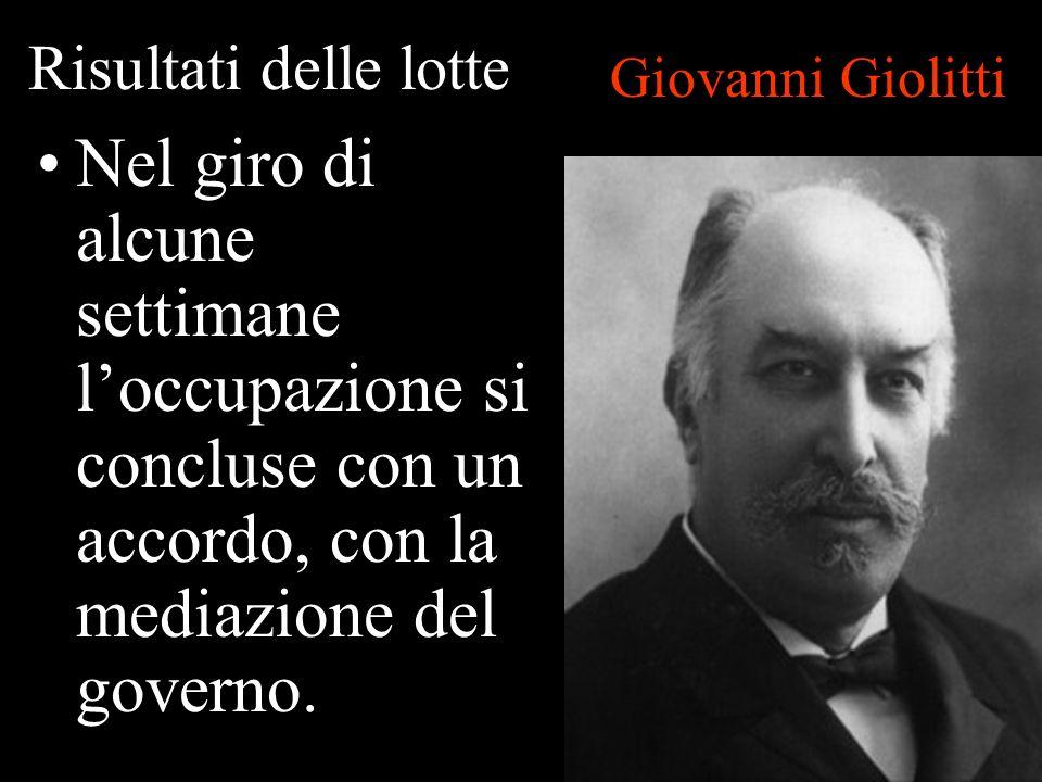 Risultati delle lotte Nel giro di alcune settimane loccupazione si concluse con un accordo, con la mediazione del governo. Giovanni Giolitti