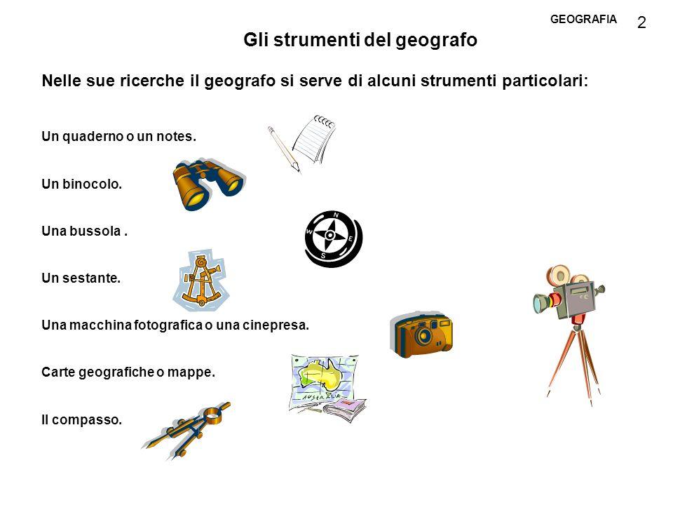 GEOGRAFIA Gli strumenti del geografo Nelle sue ricerche il geografo si serve di alcuni strumenti particolari: Un quaderno o un notes. Un binocolo. Una