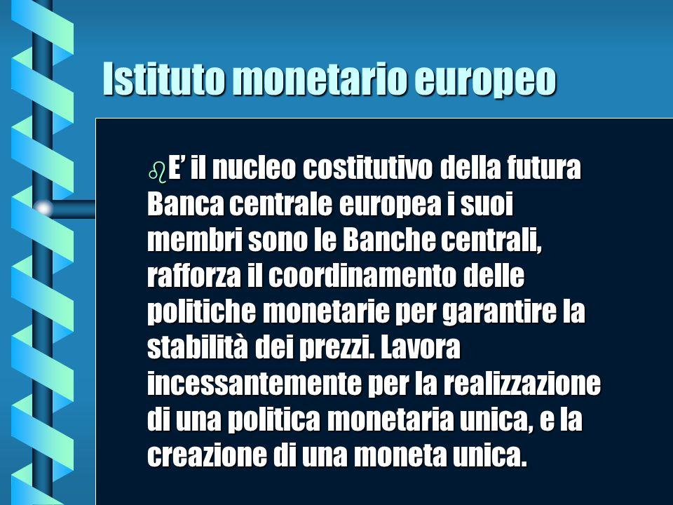 Istituto monetario europeo b E b E il nucleo costitutivo della futura Banca centrale europea i suoi membri sono le Banche centrali, rafforza il coordi