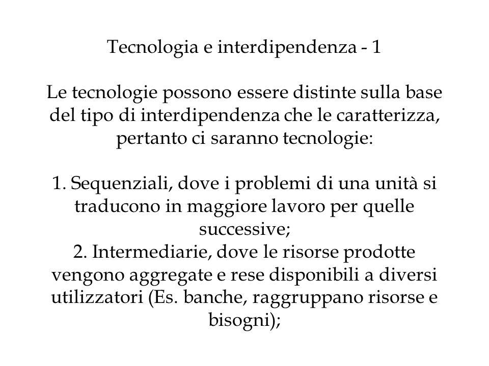 Tecnologia e interdipendenza - 1 Le tecnologie possono essere distinte sulla base del tipo di interdipendenza che le caratterizza, pertanto ci saranno