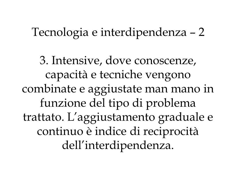 Tecnologia e interdipendenza – 2 3. Intensive, dove conoscenze, capacità e tecniche vengono combinate e aggiustate man mano in funzione del tipo di pr