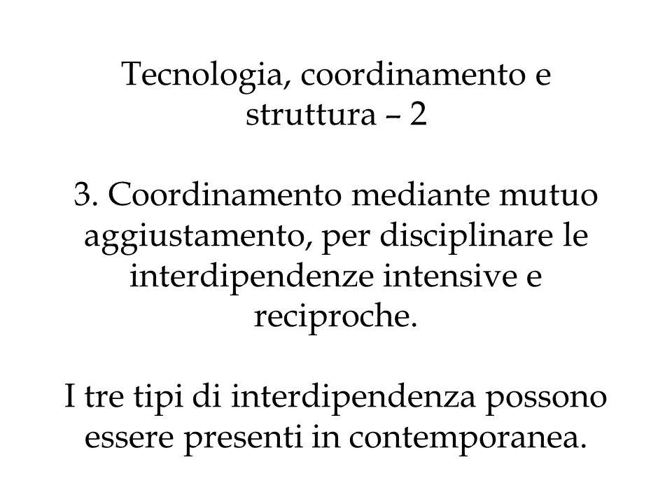 Tecnologia, coordinamento e struttura – 2 3. Coordinamento mediante mutuo aggiustamento, per disciplinare le interdipendenze intensive e reciproche. I