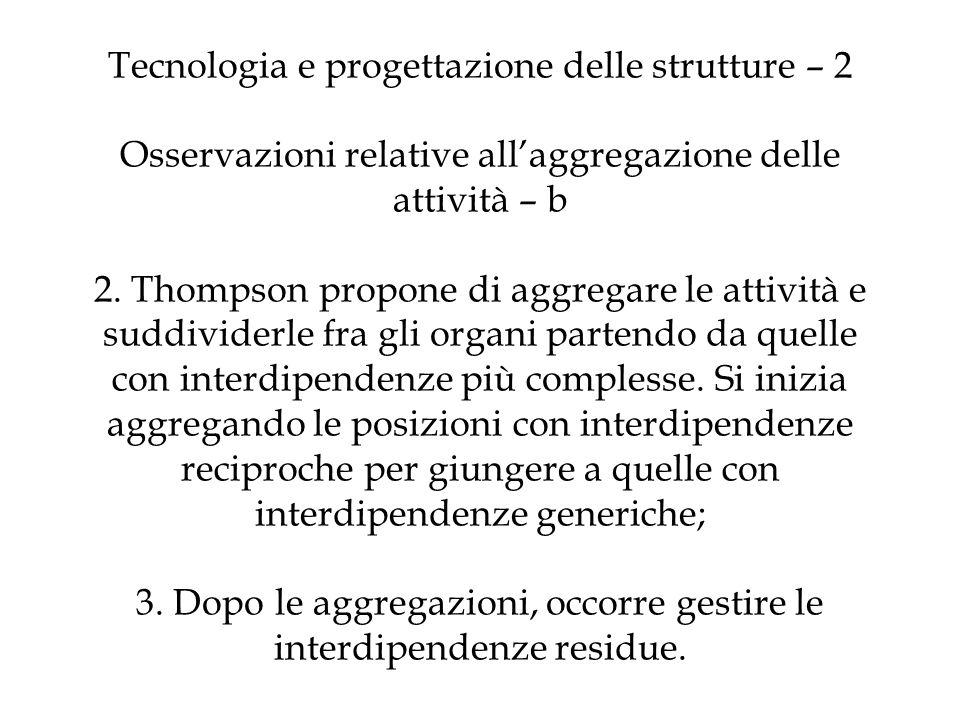 Tecnologia e progettazione delle strutture – 2 Osservazioni relative allaggregazione delle attività – b 2. Thompson propone di aggregare le attività e