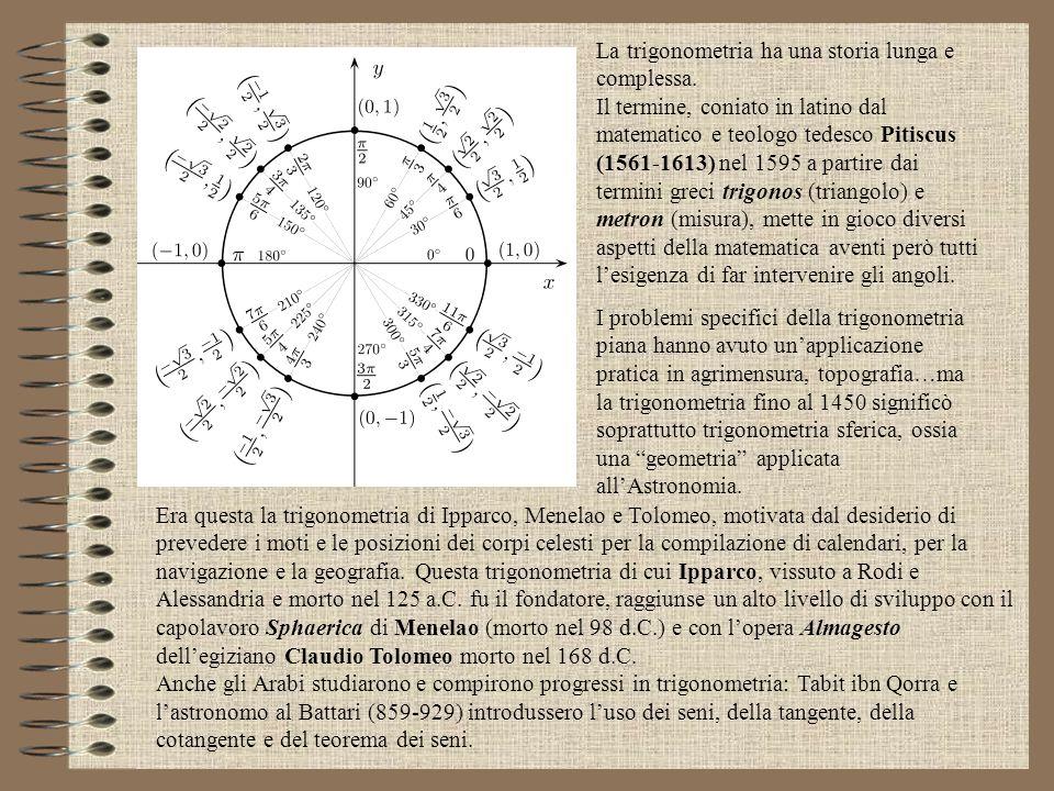 La trigonometria ha una storia lunga e complessa. Il termine, coniato in latino dal matematico e teologo tedesco Pitiscus (1561-1613) nel 1595 a parti