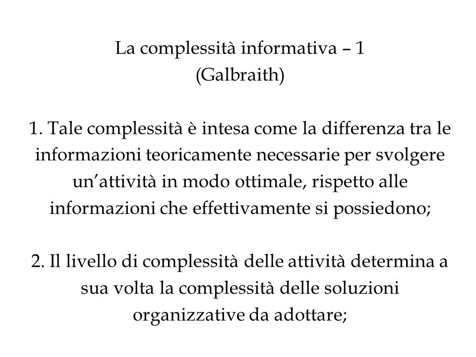 La complessità informativa – 1 (Galbraith) 1. Tale complessità è intesa come la differenza tra le informazioni teoricamente necessarie per svolgere un