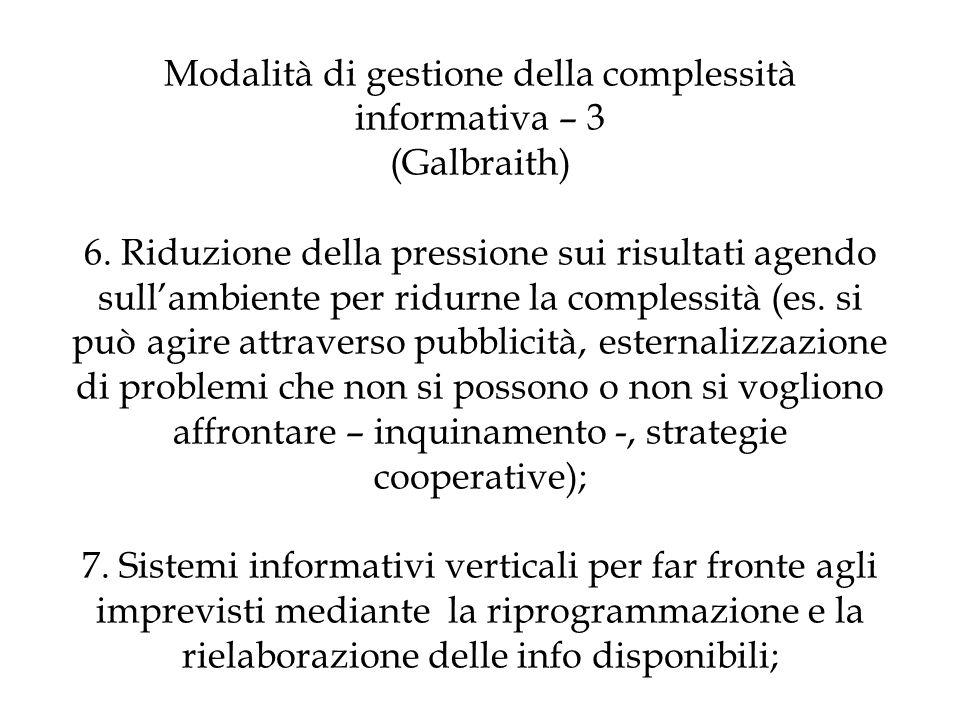 Modalità di gestione della complessità informativa – 3 (Galbraith) 6. Riduzione della pressione sui risultati agendo sullambiente per ridurne la compl