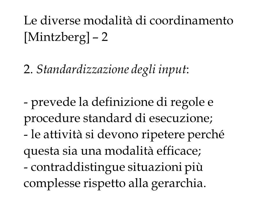 Le diverse modalità di coordinamento [Mintzberg] – 2 2. Standardizzazione degli input : - prevede la definizione di regole e procedure standard di ese
