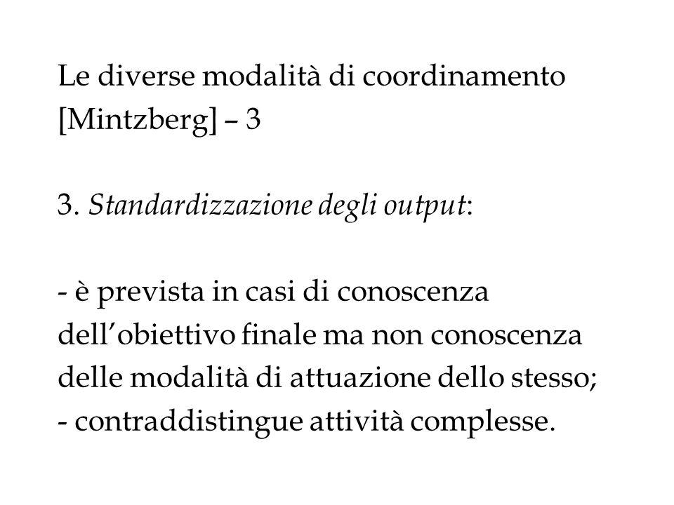 Le diverse modalità di coordinamento [Mintzberg] – 3 3. Standardizzazione degli output : - è prevista in casi di conoscenza dellobiettivo finale ma no