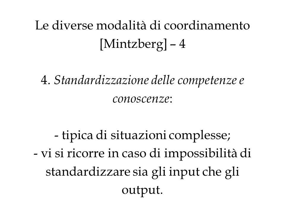 Le diverse modalità di coordinamento [Mintzberg] – 4 4. Standardizzazione delle competenze e conoscenze : - tipica di situazioni complesse; - vi si ri