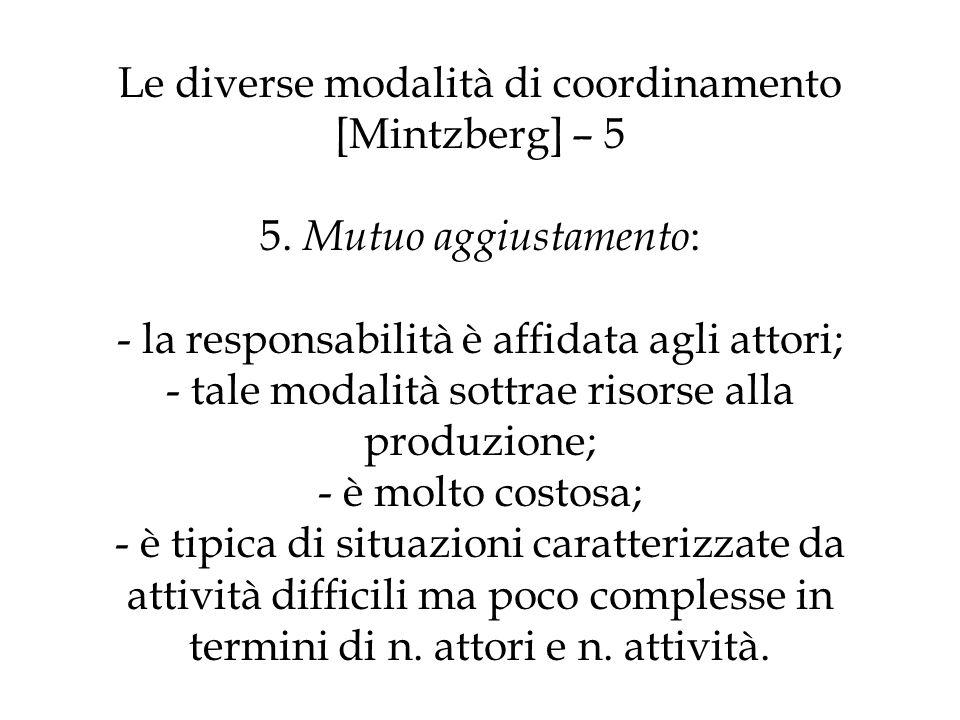 Le diverse modalità di coordinamento [Mintzberg] – 5 5. Mutuo aggiustamento : - la responsabilità è affidata agli attori; - tale modalità sottrae riso