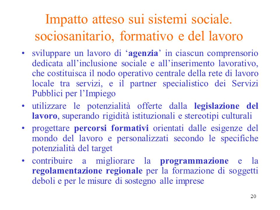 20 Impatto atteso sui sistemi sociale. sociosanitario, formativo e del lavoro sviluppare un lavoro di agenzia in ciascun comprensorio dedicata allincl