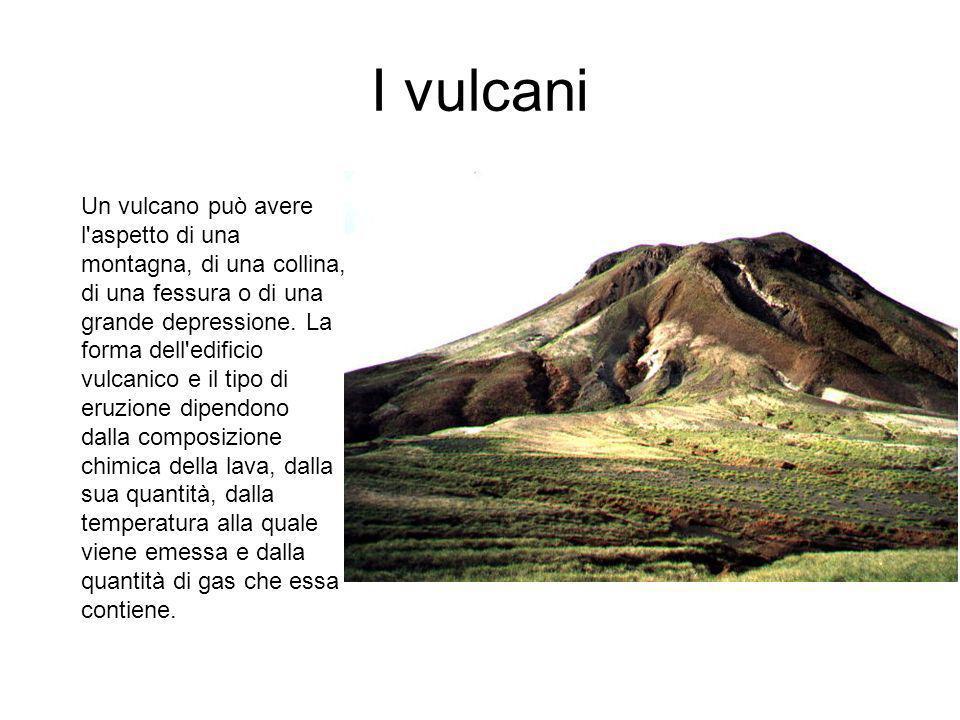 I vulcani Un vulcano può avere l aspetto di una montagna, di una collina, di una fessura o di una grande depressione.