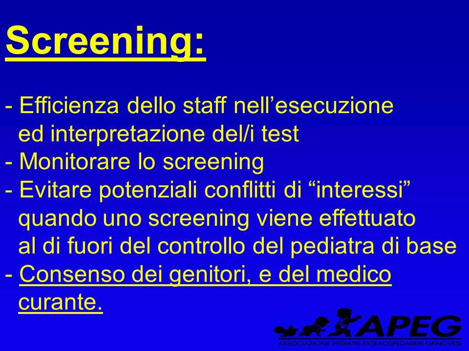 Screening: - Efficienza dello staff nellesecuzione ed interpretazione del/i test - Monitorare lo screening - Evitare potenziali conflitti di interessi quando uno screening viene effettuato al di fuori del controllo del pediatra di base - Consenso dei genitori, e del medico curante.