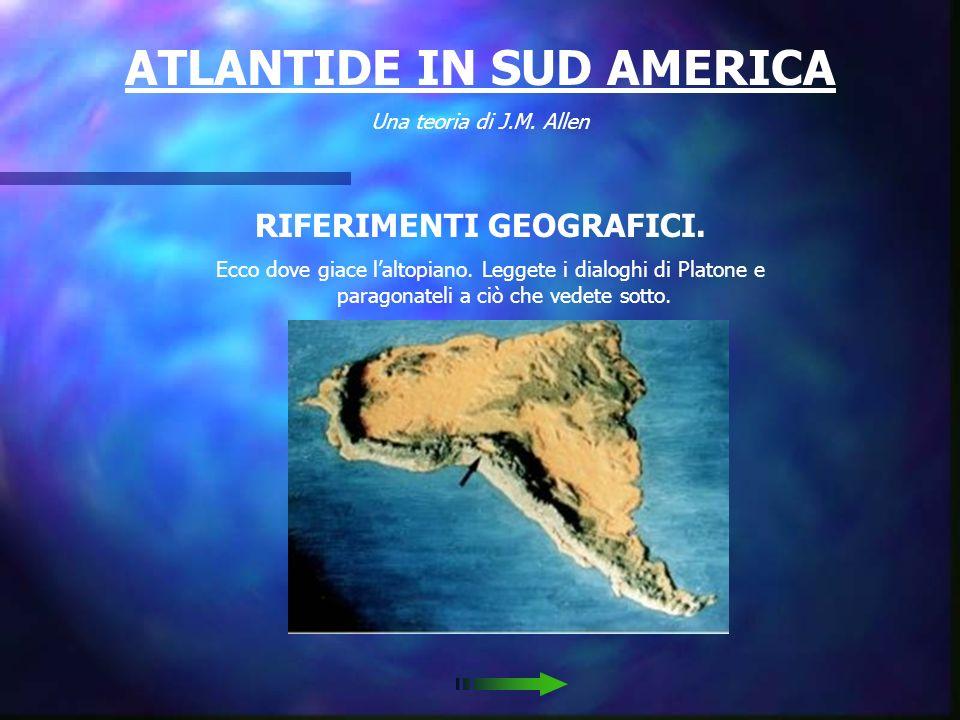 ATLANTIDE IN SUD AMERICA Una teoria di J.M.Allen RIFERIMENTI GEOGRAFICI.