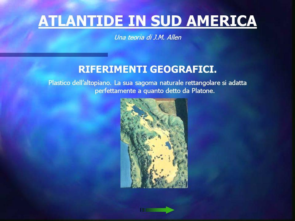 ATLANTIDE IN SUD AMERICA Una teoria di J.M. Allen RIFERIMENTI GEOGRAFICI. Ecco dove giace laltopiano. Leggete i dialoghi di Platone e paragonateli a c