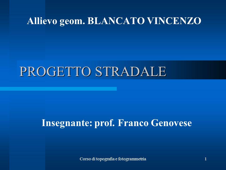 Corso di topografia e fotogrammetria1 PROGETTO STRADALE Allievo geom. BLANCATO VINCENZO Insegnante: prof. Franco Genovese