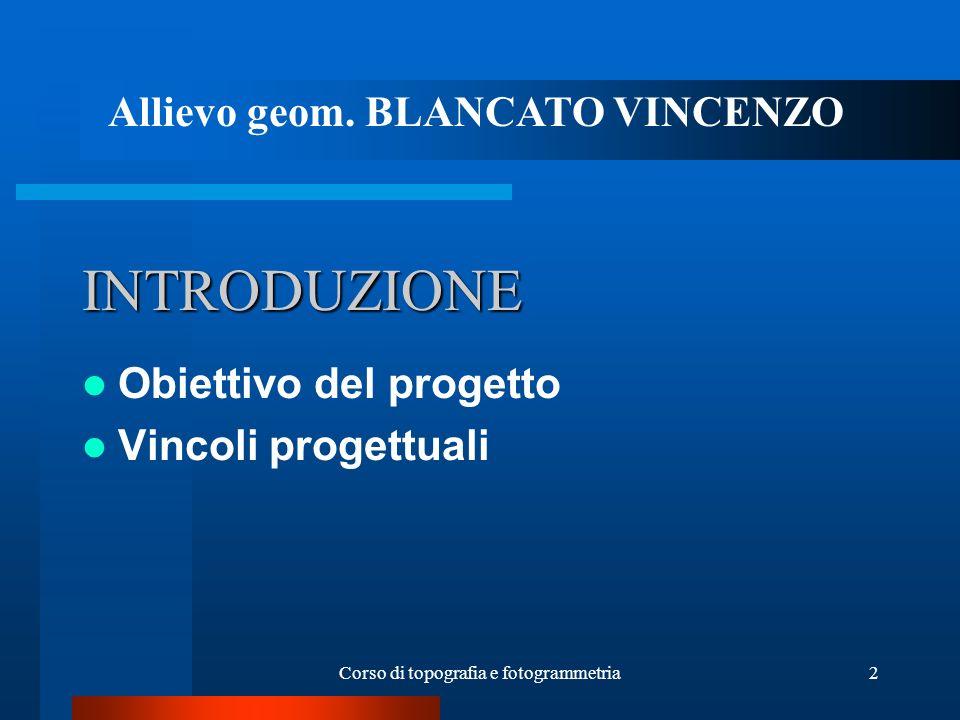 Corso di topografia e fotogrammetria2 INTRODUZIONE Obiettivo del progetto Vincoli progettuali Allievo geom. BLANCATO VINCENZO