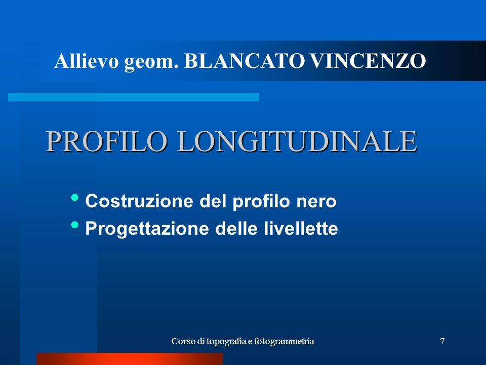Corso di topografia e fotogrammetria7 PROFILO LONGITUDINALE Costruzione del profilo nero Progettazione delle livellette Allievo geom.