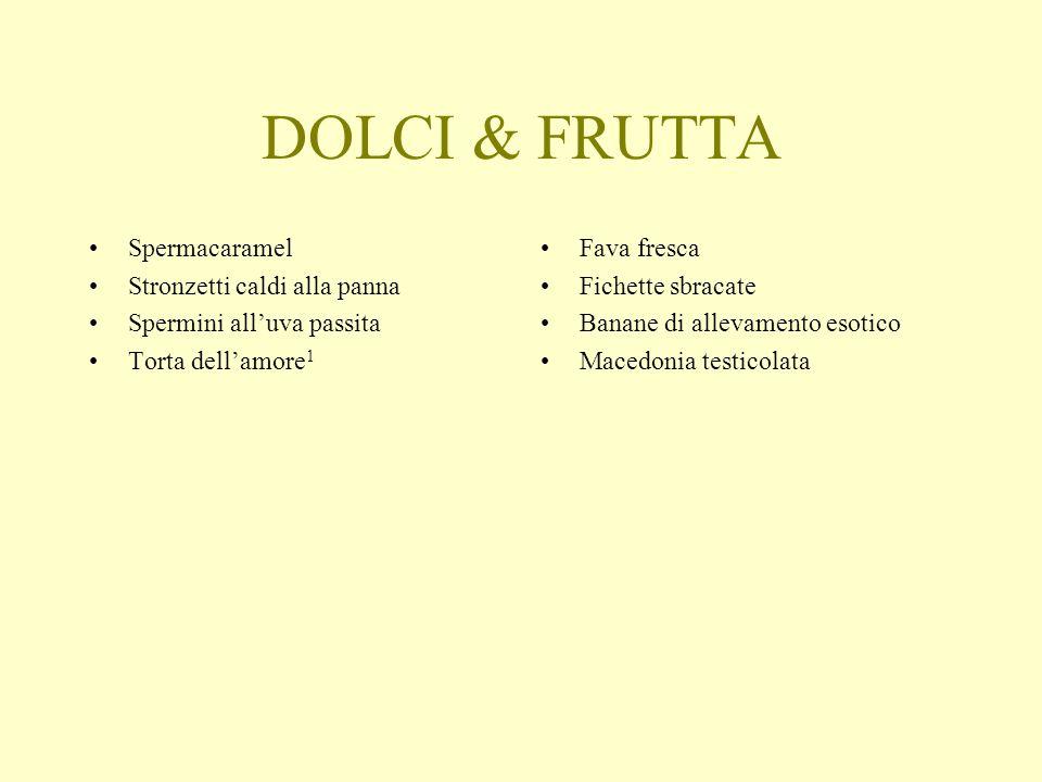 DOLCI & FRUTTA Spermacaramel Stronzetti caldi alla panna Spermini alluva passita Torta dellamore 1 Fava fresca Fichette sbracate Banane di allevamento